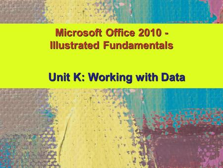 Microsoft Office 2010 - Illustrated Fundamentals Unit K: Working with Data.