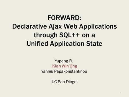 FORWARD: Declarative Ajax Web Applications through SQL++ on a Unified Application State Yupeng Fu Kian Win Ong Yannis Papakonstantinou UC San Diego 1.