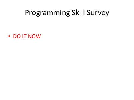 Programming Skill Survey DO IT NOW. Assignment 1 Uploaded to course website Due next Tuesday, Jan 21, at 11:59pm.
