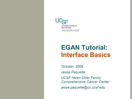 EGAN Tutorial: Interface Basics October, 2009 Jesse Paquette UCSF Helen Diller Family Comprehensive Cancer Center