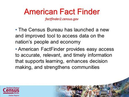 American Fact Finder The Census Bureau has launched a new and improved tool to access data on the nations people and economy American FactFinder provides.