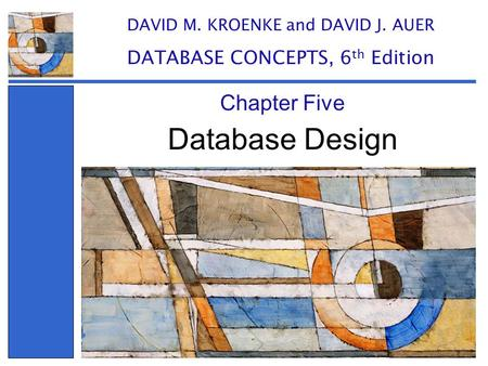 Database Design Chapter Five DAVID M. KROENKE and DAVID J. AUER DATABASE CONCEPTS, 6 th Edition.