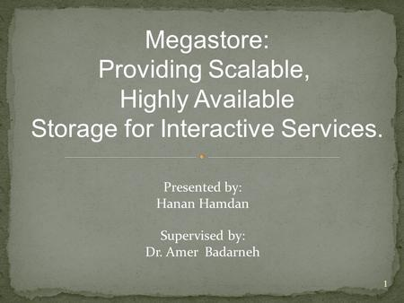 Megastore: Providing Scalable, Highly Available Storage for Interactive Services. Presented by: Hanan Hamdan Supervised by: Dr. Amer Badarneh 1.