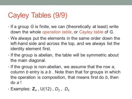 Cayley Tables (9/9) If a group G is finite, we can (theoretically at least) write down the whole operation table, or Cayley table of G. We always put the.