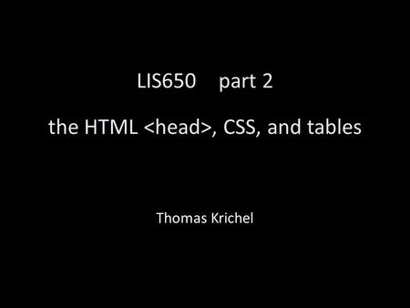LIS650part 2 the HTML, CSS, and tables Thomas Krichel.