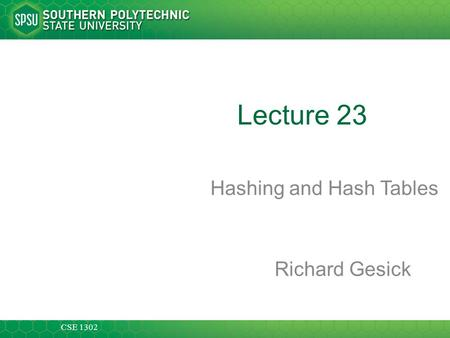 CSE 1302 Lecture 23 Hashing and Hash Tables Richard Gesick.