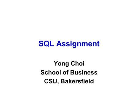 SQL Assignment Yong Choi School of Business CSU, Bakersfield.