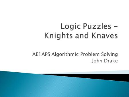 AE1APS Algorithmic Problem Solving John Drake. The island of Knights and Knaves is a fictional island to test peoples ability to reason logically. There.