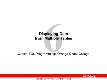 6 Copyright © 2009, Oracle. All rights reserved. Displaying Data from Multiple Tables Oracle SQL Programming: Orange Coast College.