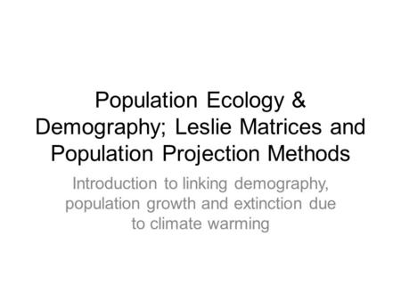 Population Ecology & Demography; Leslie Matrices and Population Projection Methods Introduction to linking demography, population growth and extinction.