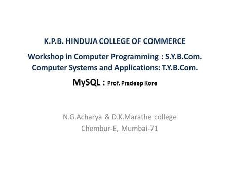 K.P.B. HINDUJA COLLEGE OF COMMERCE Workshop in Computer Programming : S.Y.B.Com. Computer Systems and Applications: T.Y.B.Com. MySQL : Prof. Pradeep Kore.