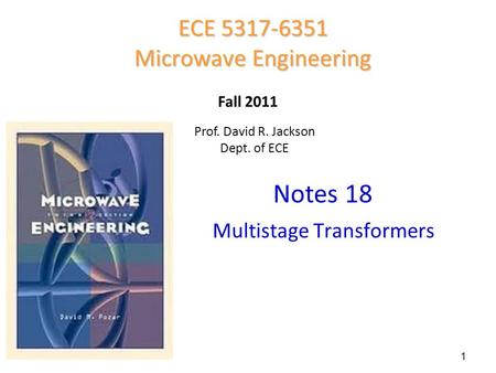 Notes 18 ECE 5317-6351 Microwave Engineering Fall 2011 Multistage Transformers Prof. David R. Jackson Dept. of ECE 1.