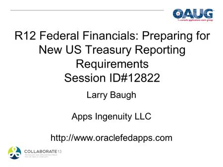 R12 Federal Financials: Preparing for New US Treasury Reporting Requirements Session ID#12822 Larry Baugh Apps Ingenuity LLC