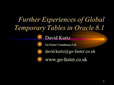 1 Further Experiences of Global Temporary Tables in Oracle 8.1 David Kurtz Go-Faster Consultancy Ltd.