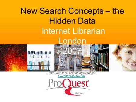New Search Concepts – the Hidden Data Internet Librarian London 2007 Helle Lauridsen. Technology Manager