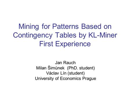 Mining for Patterns Based on Contingency Tables by KL-Miner First Experience Jan Rauch Milan Šimůnek (PhD. student) Václav Lín (student) University of.