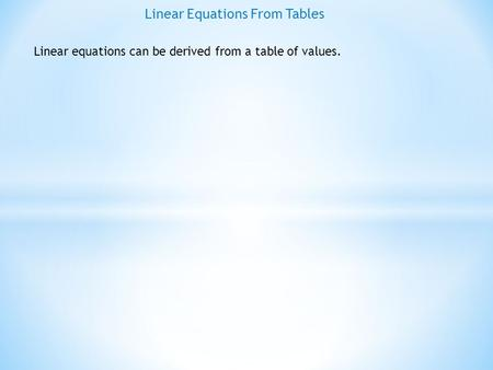 Linear Equations From Tables Linear equations can be derived from a table of values.