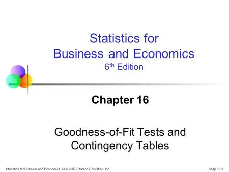 Chap 16-1 Statistics for Business and Economics, 6e © 2007 Pearson Education, Inc. Chapter 16 Goodness-of-Fit Tests and Contingency Tables Statistics for.