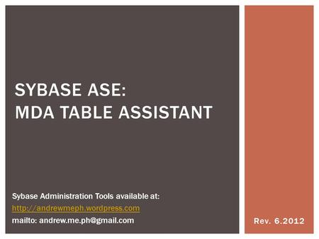 Rev. 6.2012 SYBASE ASE: MDA TABLE ASSISTANT Sybase Administration Tools available at:  mailto: