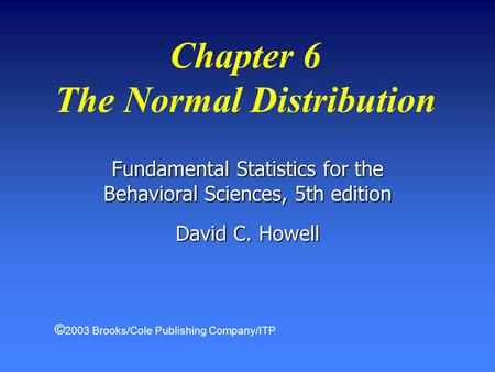 Chapter 6 The Normal Distribution Fundamental Statistics for the Behavioral Sciences, 5th edition David C. Howell © 2003 Brooks/Cole Publishing Company/ITP.