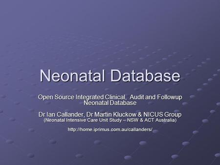 Neonatal Database Open Source Integrated Clinical, Audit and Followup Neonatal Database Dr Ian Callander, Dr Martin Kluckow & NICUS Group (Neonatal Intensive.