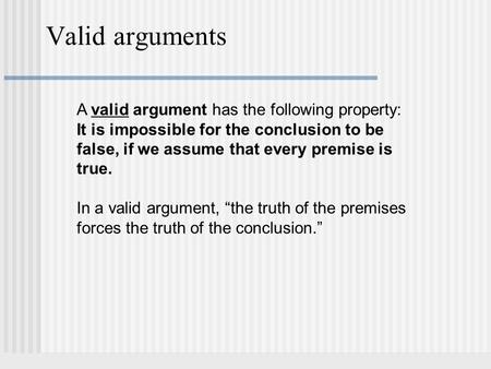 Valid arguments A valid argument has the following property: It is impossible for the conclusion to be false, if we assume that every premise is true.