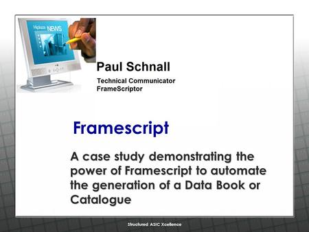 Structured ASIC Xcellence Framescript A case study demonstrating the power of Framescript to automate the generation of a Data Book or Catalogue.