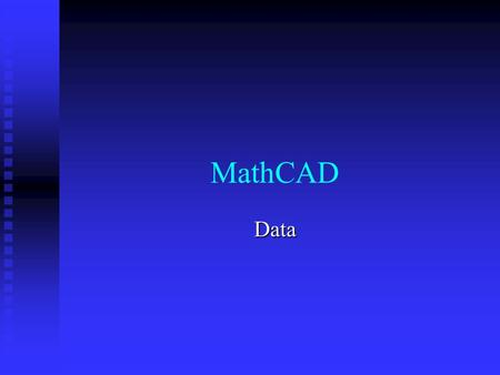 MathCAD Data. Data in tables Tables are analogous to matrix Tables are analogous to matrix The numbers of columns and rows can be dynamically changed.