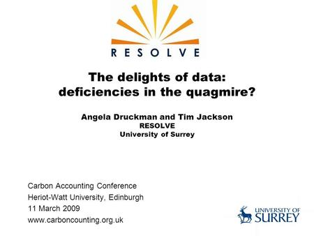The delights of data: deficiencies in the quagmire? Angela Druckman and Tim Jackson RESOLVE University of Surrey Carbon Accounting Conference Heriot-Watt.