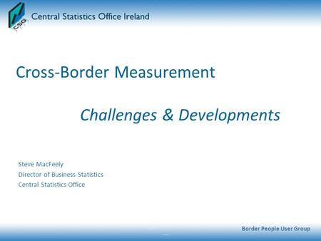 Cross-Border Measurement Challenges & Developments Steve MacFeely Director of Business Statistics Central Statistics Office Border People User Group.