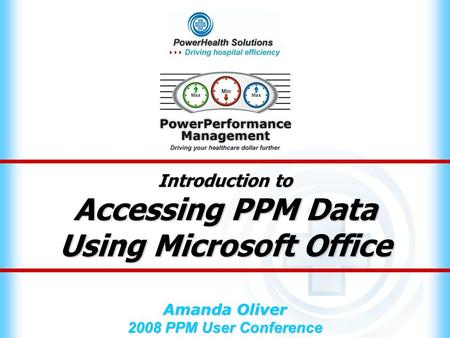 Introduction to Accessing PPM Data Using Microsoft Office Amanda Oliver 2008 PPM User Conference.