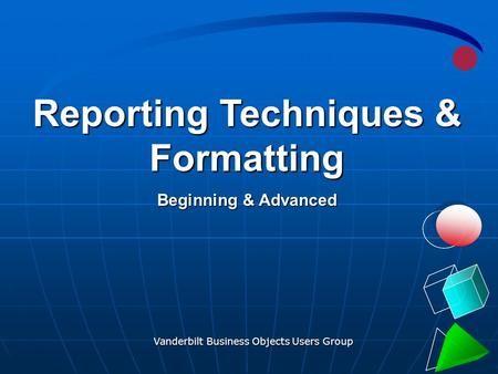 Vanderbilt Business Objects Users Group 1 Reporting Techniques & Formatting Beginning & Advanced.
