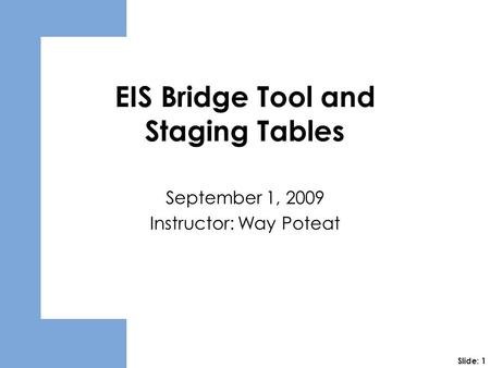 EIS Bridge Tool and Staging Tables September 1, 2009 Instructor: Way Poteat Slide: 1.