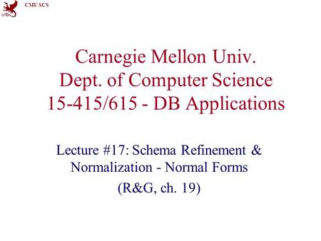 CMU SCS Carnegie Mellon Univ. Dept. of Computer Science 15-415/615 - DB Applications Lecture #17: Schema Refinement & Normalization - Normal Forms (R&G,