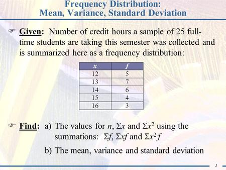 1 Frequency Distribution: Mean, Variance, Standard Deviation Given: Number of credit hours a sample of 25 full- time students are taking this semester.
