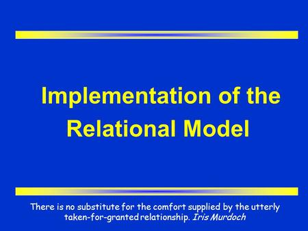Implementation of the Relational Model There is no substitute for the comfort supplied by the utterly taken-for-granted relationship. Iris Murdoch.