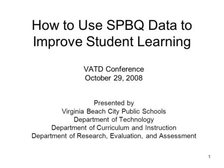 1 How to Use SPBQ Data to Improve Student Learning VATD Conference October 29, 2008 Presented by Virginia Beach City Public Schools Department of Technology.