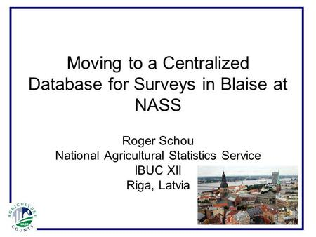 Moving to a Centralized Database for Surveys in Blaise at NASS Roger Schou National Agricultural Statistics Service IBUC XII Riga, Latvia.