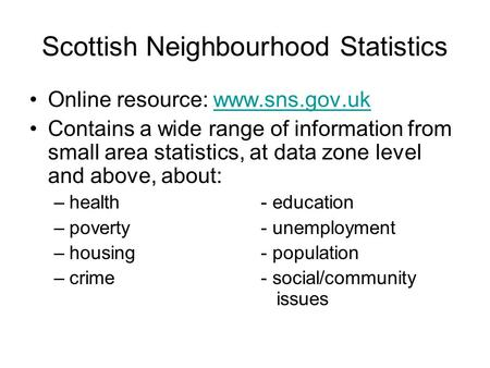 Scottish Neighbourhood Statistics Online resource: www.sns.gov.ukwww.sns.gov.uk Contains a wide range of information from small area statistics, at data.