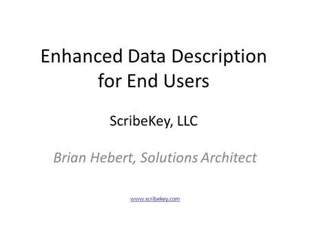 Enhanced Data Description for End Users ScribeKey, LLC Brian Hebert, Solutions Architect www.scribekey.com.