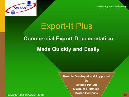 1 Export-It Plus Commercial Export Documentation Made Quickly and Easily Copyright, 2008 © Syscob Pty Ltd. Increasing Your Productivity Proudly Developed.