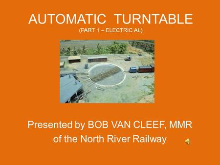 AUTOMATIC TURNTABLE (PART 1 – ELECTRIC AL) Presented by BOB VAN CLEEF, MMR of the North River Railway.