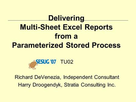 Delivering Multi-Sheet Excel Reports from a Parameterized Stored Process TU02 Richard DeVenezia, Independent Consultant Harry Droogendyk, Stratia Consulting.