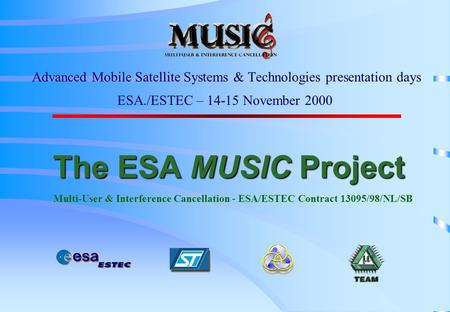 The ESA MUSIC Project The ESA MUSIC Project Multi-User & Interference Cancellation - ESA/ESTEC Contract 13095/98/NL/SB Advanced Mobile Satellite Systems.