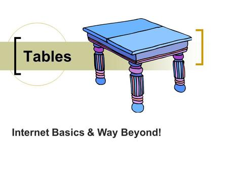 Tables Internet Basics & Way Beyond!. Types of Tables There are two types of tables Graphical Text.