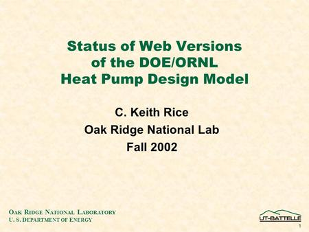 O AK R IDGE N ATIONAL L ABORATORY U. S. D EPARTMENT OF E NERGY 1 Status of Web Versions of the DOE/ORNL Heat Pump Design Model C. Keith Rice Oak Ridge.