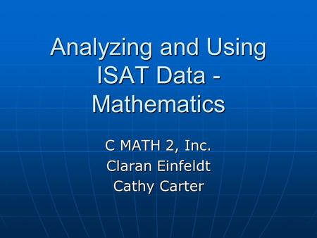 Analyzing and Using ISAT Data - Mathematics C MATH 2, Inc. Claran Einfeldt Cathy Carter.