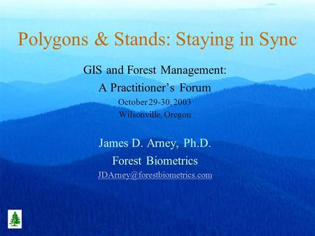 Polygons & Stands: Staying in Sync GIS and Forest Management: A Practitioners Forum October 29-30, 2003 Wilsonville, Oregon James D. Arney, Ph.D. Forest.