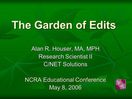 The Garden of Edits Alan R. Houser, MA, MPH Research Scientist II C/NET Solutions NCRA Educational Conference May 8, 2006.