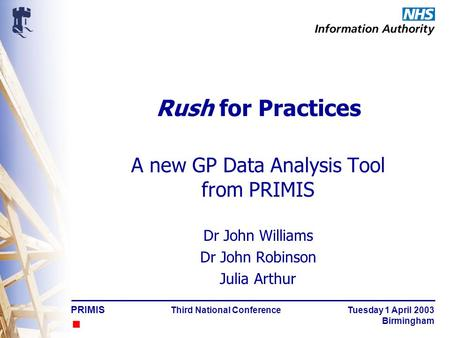 PRIMIS Third National Conference Tuesday 1 April 2003 Birmingham Rush for Practices A new GP Data Analysis Tool from PRIMIS Dr John Williams Dr John Robinson.